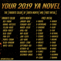 Ash, Dope, and Fire: YOUR 2019 YA NOVE  THE FAVORITE COLOR OFBIRTH MONTHANDFIRST INITIAL  FIRST INITIAL  AVORITE COLOR BIRTH MONTH  RED-THRONE  JANUARY-BONEA-RAVENS  N-HUNGER  ORANGE-INSTITUTE FEBRUARY-DUST BDAYDREAMS O-TERROR  YELLOW-HOUSE MARCRDECAYSHADOWS P-GLORY  GREEN-FORESTAPRIL-FIR  BLUE-COURT  INK-CITY  PURPEE-CROWN  D-STARS  E-CLOUDS  F-STORMS  G-GHOSTS  BLACK KINGDOM AUGUST-STONE HWOLVES  MAY-BLOOD  JUNE-CLOTH  JULY-WIND  -FEAR  R-BETRAYAL  S-DARKNESS  T-DREAMS  U-CHAOS  -REASON  J-NIGHTMARES W-WINGS  X-SONGS  WHITE-CASTLE  SEPTEMBER-ASH-CROWS  NOVEMBER-DEATH K-FLAMES  M-CLAWS  OCTOBER-ICE  DECEMBER-SMOKE L-FANGS  Y-BLOOMING  Z-BURNING  PFANFICTALK.COM fuckyahumor: susan1lee:  youve-doomed-us-all-jerk:  kuno-chan:  dogsanddigimon:  argentvagabond:   john-paul-jonesing-for-liberty:   psangel-fellfromgrace:   the-cory-so-far:   the-armed-utahn:   noneofchar:  hpfanfictalk: New year, new novel! What's your next book going to be?  The court of death and shadows  Sounds pretty dope ngl  The Kingdom of Smoke and Glory.    The court of bone and shadows   The forest of ice and ravens    The Court of Cloth and Stars   The Throne of Stone and Crows   The Court of Fire and Shadows  Crown of Decay and DreamsOooh, that sounds trippy   forest of stone and flames  The Crown of Death and Darkness  The City of Wind and Glory