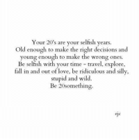 """""""Be 20 something"""".: Your 20's are your selfish years.  Old enough to make the right decisions and  young enough to make the wrong ones.  Be selfish with your time travel, explore,  fall in and out of love, be ridiculous and silly,  stupid and wild.  Be 20something.  eic """"Be 20 something""""."""