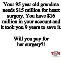 Grandma, Love, and Good: Your 95 year old grandma  needs $15 million for heart  surgery. You have $16  million in your account and  it took you 9 years to save it  Will you pay for  her surgery?! She lived a good century , tell my grandma I love her ❤️❤️❤️❤️
