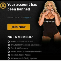 Your account has  been banned  Please contact our support.  BRAZZER  Join Now  NOT A MEMBER?  O 7,000+ Exclusive Full Scenes  O TruLife HD Streaming & Downloading  O Over 2,000 Pornstars  O Bonus videos & Monthly Live Shows  O Mobile & Tablet Access  O 10 Years word of Daily Updates FUCK