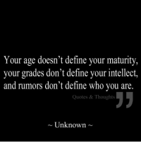 Follow us at www.facebook.com/quotedthoughts & www.pinterest.com/quotedthoughts: Your age doesn't define your maturity,  your grades don't define your intellect,  and rumors don't define who you are.  Quotes & Thoughts  Unknown. Follow us at www.facebook.com/quotedthoughts & www.pinterest.com/quotedthoughts