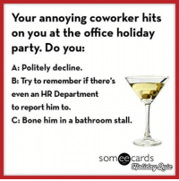 Bones, Memes, and Office: Your annoying coworker hits  on you at the office holiday  party. Do you:  A: Politely decline.  B: Try to remember if there's  even an HR Department  to report him to.  C: Bone him in a bathroom stall.  ee  cards Answer our holiday quiz questions in the comments! Feel free to make up your own answers, however obnoxious.
