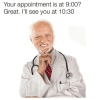You, Great, and Ill: Your appointment is at 9:00?  Great. I'll see you at 10:30
