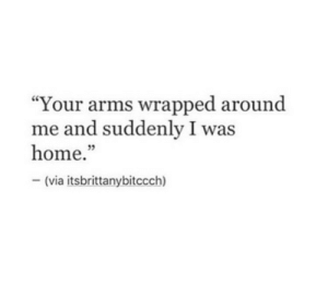 "Home, Arms, and Via: ""Your arms wrapped around  me and suddenly I was  home.""  (via itsbrittanybitccch)  35"