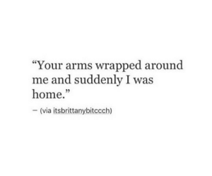 "Home, Arms, and Via: ""Your arms wrapped around  me and suddenly I was  home.""  - (via itsbrittanybitccch)  05"