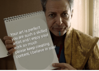 Work, Content, and Artist: Your art is perfect  you are such a skilled  artist and I enjoy your  work so much  please keep creating  content, I believe in you