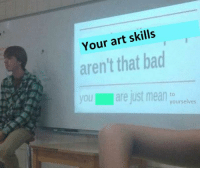 jist: Your art skills  aren't that bad  you are jist mela  yourselves