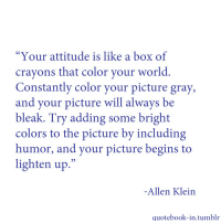 "Tumblr, World, and Attitude: ""Your attitude is like a box of  crayons that color your world.  Constantly color your picture gray,  and your picture will always be  bleak. Try adding some bright  colors to the picture by including  humor, and your picture begins to  lighten up.""  -Allen Klein  quotebook-in.tumblr"