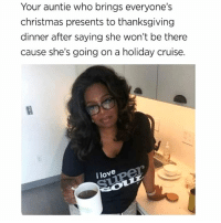 "Christmas, Life, and Lil Duval: Your auntie who brings everyone's  christmas presents to thanksgiving  dinner after saying she won't be there  cause she's going on a holiday cruise.  i love I Have A Couple Of These Types Of Aunts...They Stay Getting Their Lil Duval On ""Living Their Best Life"" 😂😂😂😂 fbf flashbackfriday pettypost pettyastheycome straightclownin hegotjokes jokesfordays itsjustjokespeople itsfunnytome funnyisfunny randomhumor oprahwinfrey"