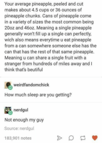 """Common, Http, and Meaning: Your average pineapple, peeled and cut  makes about 4.5 cups or 36 ounces of  pineapple chunks. Cans of pineapple come  in a variety of sizes the most common being  20oz and 460z. Meaning a single pineapple  generally won't fill up a single can perfectly,  wich also means everytime u eat pineapple  from a can somewhere someone else has the  can that has the rest of that same pineapple.  Meaning u can share a single fruit with a  stranger from hundreds of miles away and I  think that's beutiful  weirdfandomchick  How much sleep are you getting?  nerdgul  Not enough my guy  Source: nerdgul  183,901 notes <p>Sharing Pineapple with a Stranger. via /r/wholesomememes <a href=""""http://ift.tt/2tA5rfo"""">http://ift.tt/2tA5rfo</a></p>"""