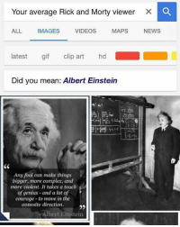 Albert Einstein, Complex, and Gif: Your average Rick and Morty viewer  X C  ALL IMAGES VIDEOS MAPS NEWS  latest gif clip art hd  Did you mean: Albert Einstein  13  Any fool can make things  bigger, more complex, and  more violent. It takes a touch  of genius-and a lot of  courage to move in the  opposite direction.  35  Albert Einstein <p>To be fair,you have to have a high IQ to understand rick and Morty.</p>