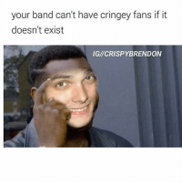 your band can't have cringey fans if it  doesn't exist  IGI CRISPYBRENDON Lily should post her top tatoo thingy like if you agree -Brennan