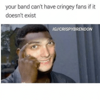 your band can't have cringey fans if it  doesn't exist  IGM CRISPY BRENDON I'm actually listening to the death spells podcast