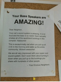 Cars, Community, and Complex: Your Bass Speakers are  AMAZING!  Dear Neighbor,  Your car's sound system is amazing. It is so  loud and the bass is so rockin that it actually  shakes all of the apartment buildings in the  complex. Awesome!  This is exceptionally rad when you pull up at  3:30 in the morning and wake up the entire  community. Wicked awesome!  We are all very impressed with your super cool  sound system. Don't even think about turning it  down when you pull up to the buildings you  share with hundreds of other people.  - Your Envious Neighbors Today i woke up and found this ...