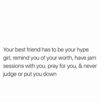 Hype Girl: Your best friend has to be your hype  girl, remind you of your worth, have jam  sessions with you, pray for you, & never  judge or put you down