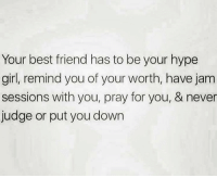 Jam Sessions: Your best friend has to be your hype  girl, remind you of your worth, have jam  sessions with you, pray for you, & never  judge or put you down