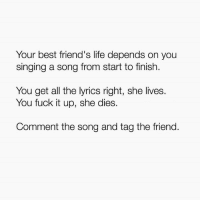 Friends, Funny, and Life: Your best friend's life depends on you  singing a song from start to finish.  You get all the lyrics right, she lives.  You fuck it up, she dies.  Comment the song and tag the friend.