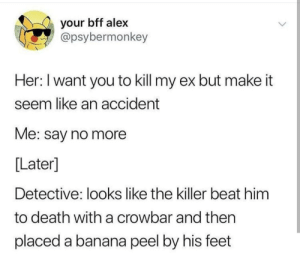 Dank, Memes, and Target: your bff alex  apsybermonkey  Her: I want you to kill my ex but make it  seem like an accident  Me: say no more  [Later]  Detective: looks like the killer beat him  to death with a crowbar and then  placed a banana peel by his feet Hmmmmm, it was 🅱️anana by Nathan8978 MORE MEMES