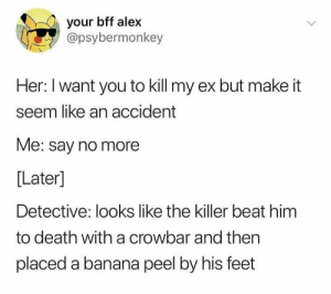 me irl by D_B_U MORE MEMES: your bff alex  @psybermonkey  Her: I want you to kill my ex but make it  seem like an accident  Me: say no more  [Later]  Detective: looks like the killer beat him  to death with a crowbar and then  placed a banana peel by his feet me irl by D_B_U MORE MEMES