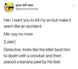 me_irl: your bff alex  @psybermonkey  Her: I want you to kill my ex but make it  seem like an accident  Me: say no more  Later]  Detective: looks like the killer beat him  to death with a crowbar and then  placed a banana peel by his feet me_irl
