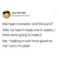 Food, Marriage, and Puns: your bff alex  @psybermonkey  Marriage counselor: and the puns?  Wife: he hasn't made one in weeks. I  think we're going to make it  Me: *walking in with food glued on  me* sorry I'm plate A keeper