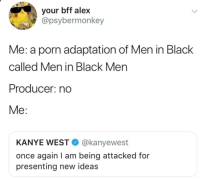 "Kanye, Memes, and Men in Black: your bff alex  @psybermonkey  Me: a porn adaptation of Men in Black  called Men in Black Men  Producer: no  Me:  KANYE WEST @kanyewest  once again I am being attacked for  presenting new ideas <p>Men in Black Men via /r/memes <a href=""https://ift.tt/2I89c3z"">https://ift.tt/2I89c3z</a></p>"