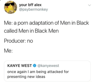 Kanye, Men in Black, and Black: your bff alex  @psybermonkey  Me: a porn adaptation of Men in Black  called Men in Black Men  Producer: no  Me:  KANYE WEST @kanyewest  once again I am being attacked for  presenting new ideas