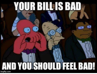 You Should Feel Bad: YOUR BILL IS BAD  AND YOU SHOULD FEEL BAD!  imgflip.com