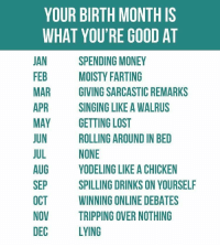 Hello, Memes, and Money: YOUR BIRTH MONTH IS  WHAT YOU'RE GOOD AT  JAN  FEB  MAR  SPENDING MONEY  MOISTY FARTING  GIVING SARCASTIC REMARKS  SINGING LIKE A WALRUS  PR  MAY GETTING LOST  JUN  JUL  AUG  SEP  OCT  NOVTRIPPING OVER NOTHING  DEC  ROLLING AROUND IN BED  NONE  YODELING LIKE A CHICKEN  SPILLING DRINKS ON YOURSELF  WINNING ONLINE DEBATES  LYING Hello July people.