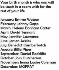Josh Hutcherson: Your birth month is who you will  be stuck in a room with for the  rest of your life  January: Emma Watson  February: Johnny Depp  March: Helena Bonham Carter  April: David Tennant  May: Jennifer Lawrence  June: lensen Ackles  July: Benedict Cumberbatch  August: Billie Piper  September: Daniel Radcliffe  October: Josh Hutcherson  November: Jenna Louise Coleman  December: MOFFAT