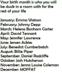 Daniel Radcliffe: Your birth month is who you will  be stuck in a room with for the  rest of your life  January: Emma Watson  February: Johnny Depp  March: Helena Bonham Carter  April: David Tennant  May: Jennifer Lawrence  June: Jensen Ackles  July: Benedict Cumberbatch  August: Billie Piper  September: Daniel Radcliffe  October: Josh Hutcherson  November: Jenna Louise Coleman  December: MOFFAT