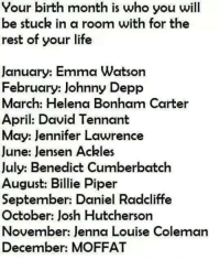 (y) Fantasy and Sci-Fi Rock My World: Your birth month is who you will  be stuck in a room with for the  rest of your life  January: Emma Watson  February: Johnny Depp  March: Helena Bonham Carter  April: David Tennant  May: Jennifer Lawrence  June: Jensen Ackles  July: Benedict Cumberbatch  August: Billie Piper  September: Daniel Radcliffe  October: Josh Hutcherson  November: Jenna Louise Coleman  December: MOFFAT (y) Fantasy and Sci-Fi Rock My World