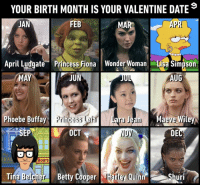 Which character is your date?⠀ -⠀ valentine valentinesday 9gag: YOUR BIRTH MONTH IS YOUR VALENTINE DATE  JAN  FEB  MAR  APR  April ludgate Princess Fiona Wonder Woman Lisa Simpson  MA  IIL  AUG  Phoebe Buffay Princess Leia  OCT  DEC  RA  BOB'S  . Tina Belcher  BettyCooper Earley Quinn, OShuri Which character is your date?⠀ -⠀ valentine valentinesday 9gag