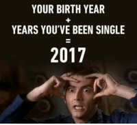 "<p>from r/2meirl4meirl. i see great potential. via /r/MemeEconomy <a href=""http://ift.tt/2BRwdCl"">http://ift.tt/2BRwdCl</a></p>: YOUR BIRTH YEAR  YEARS YOU'VE BEEN SINGLE  2017 <p>from r/2meirl4meirl. i see great potential. via /r/MemeEconomy <a href=""http://ift.tt/2BRwdCl"">http://ift.tt/2BRwdCl</a></p>"
