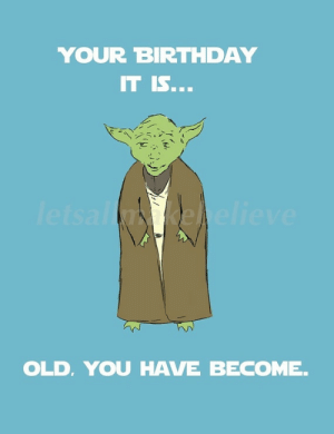Birthday, Funny, and Meme: YOUR BIRTHDAY  IT IS...  letsalnkehelieve  OLD, YOU HAVE BECOME. Meme Birthday Card -yoda Birthday Meme Funny Happy Birthday Meme – DOZOR