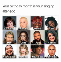 Fuck: Your birthday month is your singing  alter ego  Januar  February  March  April  July  August  May  June  September o  October November December Fuck