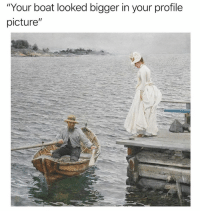 "Classical Art, Boat, and Picture: ""Your boat looked bigger in your profile  picture"""