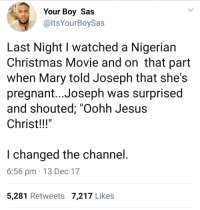 "Blackpeopletwitter, Christmas, and Jesus: Your Boy Sas  @ltsYourBoySas  Last Night I watched a Nigerian  Christmas Movie and on that part  when Mary told Joseph that she's  pregnant...Joseph was surprised  and shouted; ""Oohh Jesus  Christ!!!  I changed the channel  6:56 pm 13 Dec 17  5,281 Retweets 7,217 Likes <p>Foreshadowing (via /r/BlackPeopleTwitter)</p>"