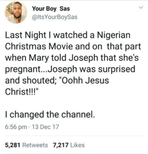 "Jesus Christ!!! by marseletron FOLLOW HERE 4 MORE MEMES.: Your Boy Sas  @ltsYourBoySas  Last Night I watched a Nigerian  Christmas Movie and on that part  when Mary told Joseph that she's  pregnant... Joseph was surprised  and shouted; ""Oohh Jesus  Christ!!""  I changed the channel  6:56 pm 13 Dec 17  5,281 Retweets 7,217 Likes Jesus Christ!!! by marseletron FOLLOW HERE 4 MORE MEMES."
