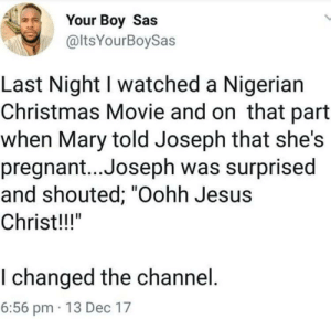 "My question is, why would you change the channel?: Your Boy Sas  @ltsYourBoySas  Last Night I watched a Nigerian  Christmas Movie and on that part  when Mary told Joseph that she's  pregnant..Joseph was surprised  and shouted; ""Oohh Jesus  Christ!!!""  I changed the channel.  6:56 pm · 13 Dec 17 My question is, why would you change the channel?"