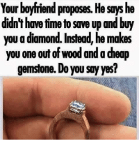 Tag Someone <3: Your boyfriend proposes. He says he  didn't have time to save up and buy  you adiamond. Instead, he makes  you one out of wood and a deap  gemstone. Do you say yes? Tag Someone <3