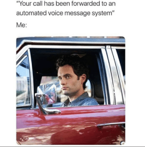 """Me irl: """"Your call has been forwarded to an  automated voice message system""""  Me: Me irl"""
