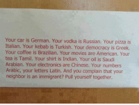 Memes, Chinese, and Coffee: Your car is German. Your vodka i  Russian. Your pizza is  Italian. Your kebab is Turkish. Your democracy is Greek.  Your coffee is Brazilian. Your movies are American. Your  tea is Tamil. Your shirt is Indian. Your oil is Saudi  Arabian. Your electronics are Chinese. Your numbers  Arabic, your letters Latin. And you complain that your  neighbor is an immigrant? Pull yourself together.