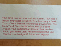 Cars, Memes, and Pizza: Your car is German. Your vodka is Russian. You  pizza is  Italian. Your kebab is Turkish. Your democracy is Greek.  Your coffee is Brazilian. Your movies are American. Your  tea is Tamil. Your shirt is Indian. Your oil is Saudi  Arabian. Your electronics are Chinese. Your numbers  Arabic, your letters Latin. And you complain that your  neighbor is an immigrant? Pull yourself together.