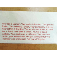 Memes, Pizza, and Immigration: Your car is German. Your vodka is Russian. Your pizza is  Italian. Your kebab is Turkish. Your democracy is Greek.  Your coffee is Brazilian. Your movies are American. Your  tea is Tamil. Your shirt is Indian. Your oil is Saudi  Arabian. Your electronics are Chinese. Your numbers  Arabic, your letters Latin. And you complain that your  neighbor is an immigrant? Pull yourself together. & the list goes on forever...💯💡 HERETOSTAY ✊ . immigration