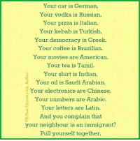 Memes, Pizza, and Immigration: Your car is German.  Your vodka is Russian.  Your pizza is Italian.  Your kebab is Turkish.  Your democracy is Greek.  Your coffee is Brazilian.  Your movies are American.  Your tea is Tamil.  Your shirt is Indian.  a Your oil is Saudi Arabian.  Your electronics are Chinese.  E Your numbers are Arabic.  Your letters are Latin.  And you complain that  your neighbour is an immigrant?  Pull yourself together