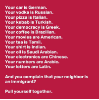 Memes, Brazilian, and 🤖: Your car is German.  Your vodka is Russian.  Your pizza is Italian  Your kebab is Turkish.  Your democracy is Greek.  Your coffee is Brazilian.  Your movies are American.  Your tea is Tamil.  Your shirt is Indian.  Your oil is Saudi Arabian.  Your electronics are Chinese.  Your numbers are Arabic.  Your letters are Latin.  And you complain that your neighbor is  an immigrant?  Pull yourself together.