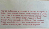 Memes, Movies, and Pizza: Your car is German. Your vodka is Russian. Your pizza is  Italian. Your kebab is Turkish. Your democracy is Greek.  Your coffee is Brazilian. Your movies are American. Your  tea is Tamil. Your shirt is Indian. Your oil is Saudi  Arabian. Your electronics are Chinese. Your numbers  Arabic, your letters Latin. And you complain that your  neighbor is an immigrant? Pull yourself together. Real talk #DayWithoutImmigrants