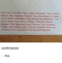 Memes, Movies, and Pizza: Your car is German. Your vodka is Russian. Your pizza is  Italian. Your kebab is Turkish. Your democracy is Greek.  Your coffee is Brazilian. Your movies are American. Your  tea is Tamil. Your shirt is Indian. Your oil is Saudi  Arabian. Your electronics are Chinese. Your numbers  Arabic, your letters Latin. And you complain that your  neighbor is an immigrant? Pull yourself together.  confirmance  this  IS Super size fortune cookie paper immigration