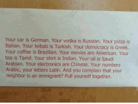 https://t.co/0xVOSs54Ni: Your car is German. Your vodka is Russian. Your pizza is  Italian. Your kebab is Turkish. Your democracy is Greek.  Your coffee is Brazilian. Your movies are American. Your  tea is Tamil. Your shirt is Indian. Your oil is Saudi  Arabian. Your electronics are Chinese. Your numbers  Arabic, your letters Latin. And you complain that your  neighbor is an immigrant? Pull yourself together. https://t.co/0xVOSs54Ni